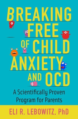 Breaking Free of Child Anxiety and OCD A Scientifically Proven Program for Parents
