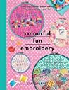 Colourful Fun Embroidery: Featuring 24 Modern Projects to Bring Joy and Happiness to Your Life!