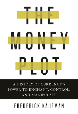 The Money Plot: A History of Currency's Power to Enchant, Control, and Manipulate