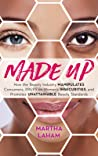 Made Up: How the Beauty Industry Manipulates Consumers, Preys on Women's Insecurities, and Promotes Unattainable Beauty Standards