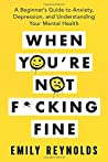 When You're Not F*cking Fine: A Beginner's Guide to Anxiety, Depression, and Understanding Your Mental Health