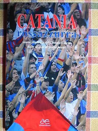 Catania rossazzurra. Storia illustrata del Catania calcio dalle origini ai giorni nostri