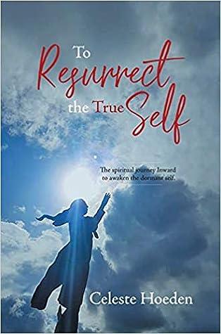 To Resurrect the True Self by Celeste Hoeden