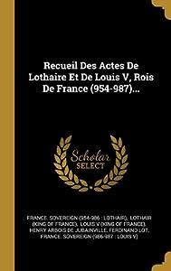 Recueil Des Actes De Lothaire Et De Louis V, Rois De France (954-987)...