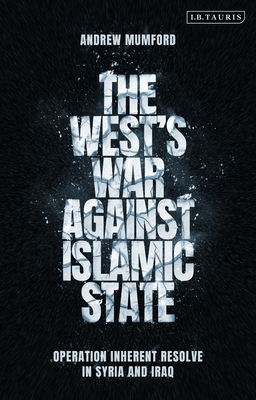 The West's War Against Islamic State: Operation Inherent Resolve in Syria and Iraq: Operation Inherent Resolve in Syria and Iraq