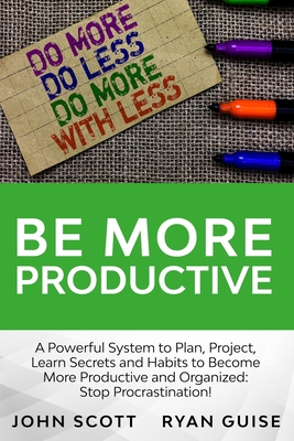 Be More Productive: A Power System to Plan, Project, Learn Secrets and Habits To Become More Productive And Organized: Stop Procrastination!