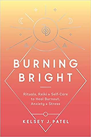 Burning Bright: Rituals, Reiki, and Self-Care to Heal Burnout, Anxiety, and Stress