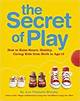 The Secret of Play: How to Raise Bright, Healthy, Caring Children from Birth to Age 12