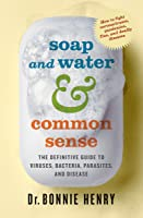 Soap and Water  Common Sense: The Definitive Guide to Viruses, Bacteria, Parasites, and Disease