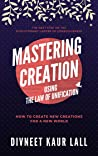 Mastering Creation Using The Law Of Unification  by Divneet Kaur Lall