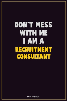 Don T Mess With Me I Am A Recruitment Consultant Career Motivational Quotes 6x9 120 Pages Blank Lined Notebook Journal By Not A Book