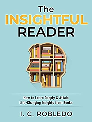 The Insightful Reader: How to Learn Deeply & Attain Life-Changing Insights from Books
