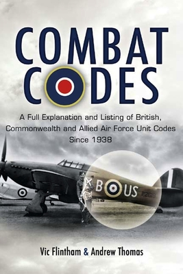 Combat Codes: A Full Explanation and Listing of British, Commonwealth and Allied Air Force Unit Codes Since 1938