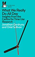 What We Really Do All Day: Insights from the Centre for Time Use Research (Pelican Books)
