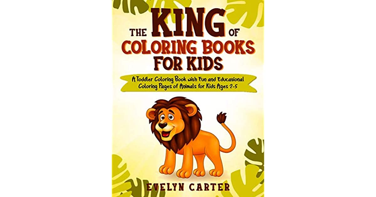 - The King Of Coloring Books For Kids: A Toddler Coloring Book With Fun And Educational  Coloring Pages Of Animals By Evelyn Carter