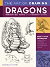 The Art of Drawing Dragons, Mythological Beasts, and Fantasy Creatures: Step-by-step techniques for drawing fantastic creatures of folklore and legend