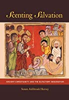Scenting Salvation: Ancient Christianity and the Olfactory Imagination