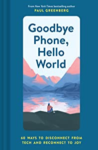 Goodbye Phone, Hello World: 65 Ways to Disconnect from Tech and Reconnect to Joy