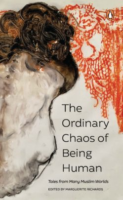 The Ordinary Chaos of Being Human: Tales from Many Muslim Worlds