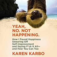 Yeah, No. Not Happening.: How I Found Happiness Swearing Off Self-Improvement and Saying F*ck It All (and How You Can Too)