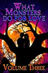 What Monsters Do for Love: Volume Three