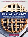 The Pie Academy - Master the Perfect Crust and 255 Amazing Fillings, with Fruits, Nuts, Creams, Custards, Ice Cream, and More; Expert Techniques for Making Fabulous Pies from Scratch