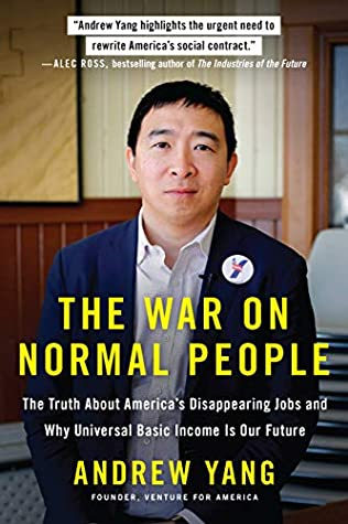 The War On Normal People The Truth About America S Disappearing Jobs And Why Universal Basic Income Is Our Future By Andrew Yang