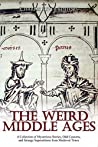 Book cover for The Weird Middle Ages: A Collection of Mysterious Stories, Odd Customs, and Strange Superstitions from Medieval Times