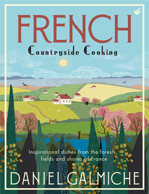 French Countryside Cooking: Inspirational Dishes from the Forests, Fields and Shores of France