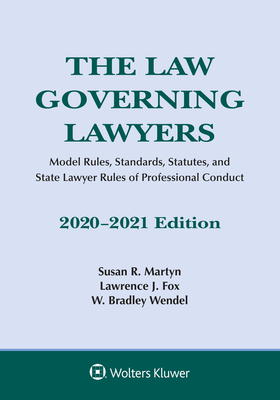 The Law Governing Lawyers: Model Rules, Standards, Statutes, and State Lawyer Rules of Professional Conduct, 2020-2021 Susan R Martyn, Lawrence J Fox, W Bradley Wendel