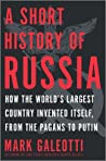 A Short History of Russia: How the World's Largest Country Invented Itself, from the Pagans to Putin