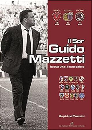 Il Sor Guido Mazzetti. La sua vita, il suo calcio