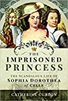 The Imprisoned Princess: The Scandalous Life of Sophia Dorothea of Celle