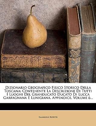 Dizionario Geografico Fisico Storico Della Toscana: Contenente La Descrizione Di Tutti I Luoghi del Granducato Ducato Di Lucca Garfagnana E Lunigiana.