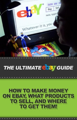 The Ultimate Ebay Guide How To Make Money On Ebay What Products To Sell And Where To Get Them By Ben Robbins