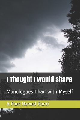I Thought I Would Share: Monologues I had with Myself