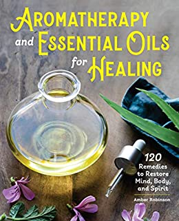 Aromatherapy and Essential Oils for Healing by Amber Robinson