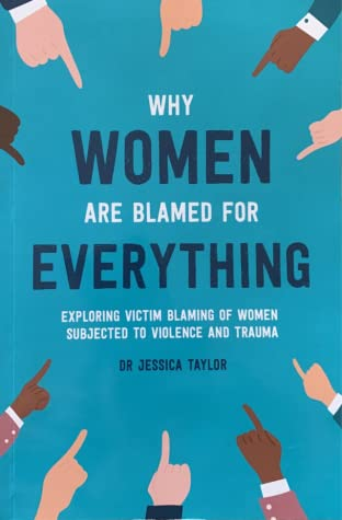 Why Women Are Blamed For Everything: Exploring Victim Blaming Of Women Subjected to Violence and Trauma