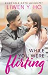 While You Were Flirting (Edenvale Arts Academy #3)