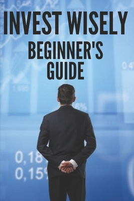 Invest Wisely: BEGINNER'S GUIDE: How to get started on this great investment road!