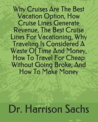 Why Cruises Are The Best Vacation Option, How Cruise Lines Generate Revenue, The Best Cruise Lines For Vacationing, Why Traveling Is Considered A Waste Of Time And Money, How To Travel For Cheap Without Going Broke, And How To Make Money