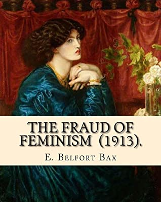 The Fraud of Feminism (1913). By: E. Belfort Bax: Ernest Belfort Bax (23 July 1854 – 26 November 1926) was an English barrister, journalist, ... rights advocate, socialist, and historian.