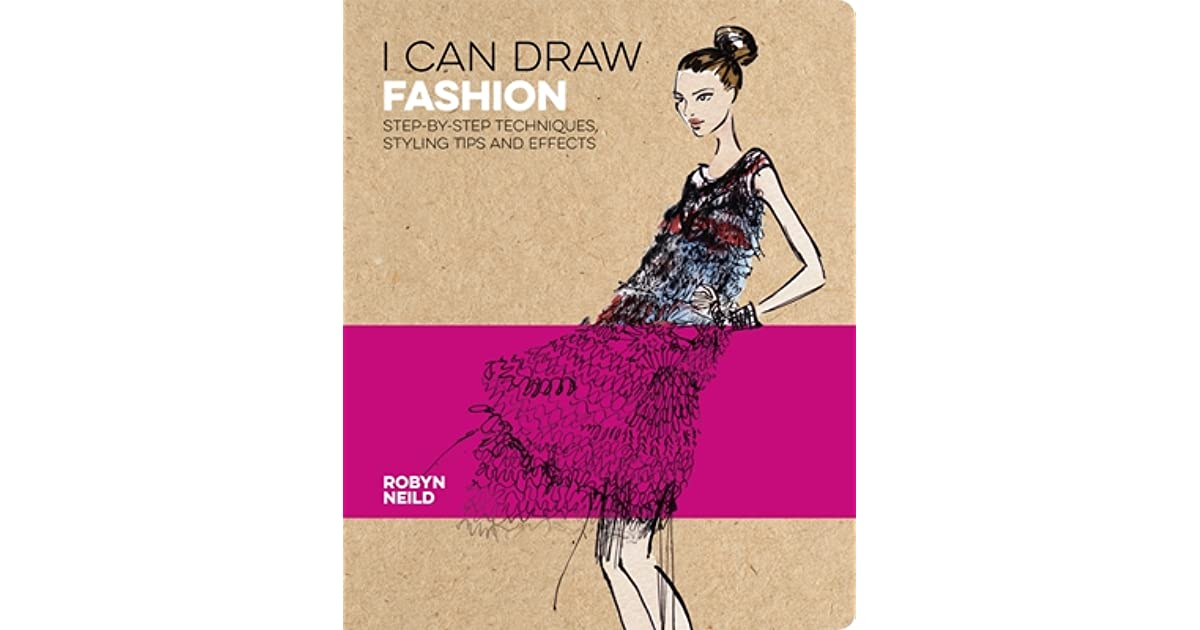 I Can Draw Fashion Step By Step Techniques Styling Tips And Effects By Robyn Neild