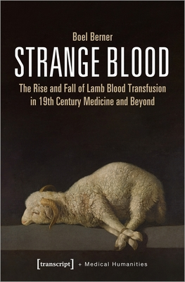 Strange Blood: The Rise and Fall of Lamb Blood Transfusion in Nineteenth-Century Medicine and Beyond