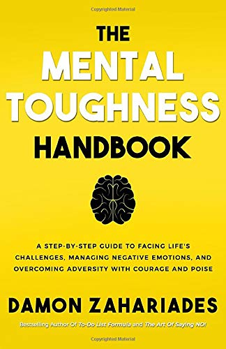 The Mental Toughness Handbook A Step-By-Step Guide to Facing Life s Challenges Managing Negative Emotions and Overcoming A