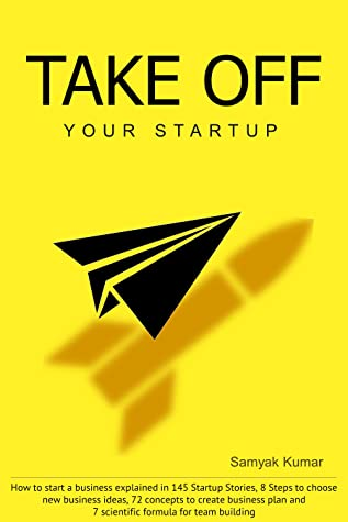 TAKE OFF YOUR STARTUP How to start a business explained in 145 Startup Stories, 8 Steps to choose new business ideas, 72 concepts to create business plan and 7 scientific formula for team building.
