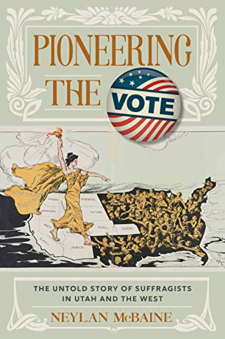 Pioneering the Vote The Untold Story of Suffragists in Utah and the WestbyNeylan McBaine