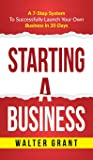 Starting A Business: A 7-Step System To Successfully Launch Your Own Business In 30 Days Walter Grant
