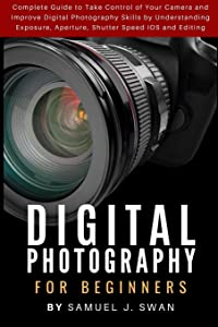 Digital Photography for Beginners: Complete Guide to Take Control of Your Camera and Improve Digital Photography Skills by Understanding Exposure, Aperture, Shutter Speed IOS and Editing