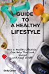 Guide to a Healthy Lifestyle: How a Healthy Lifestyle Can Help You Loose Weight and Keep It Off